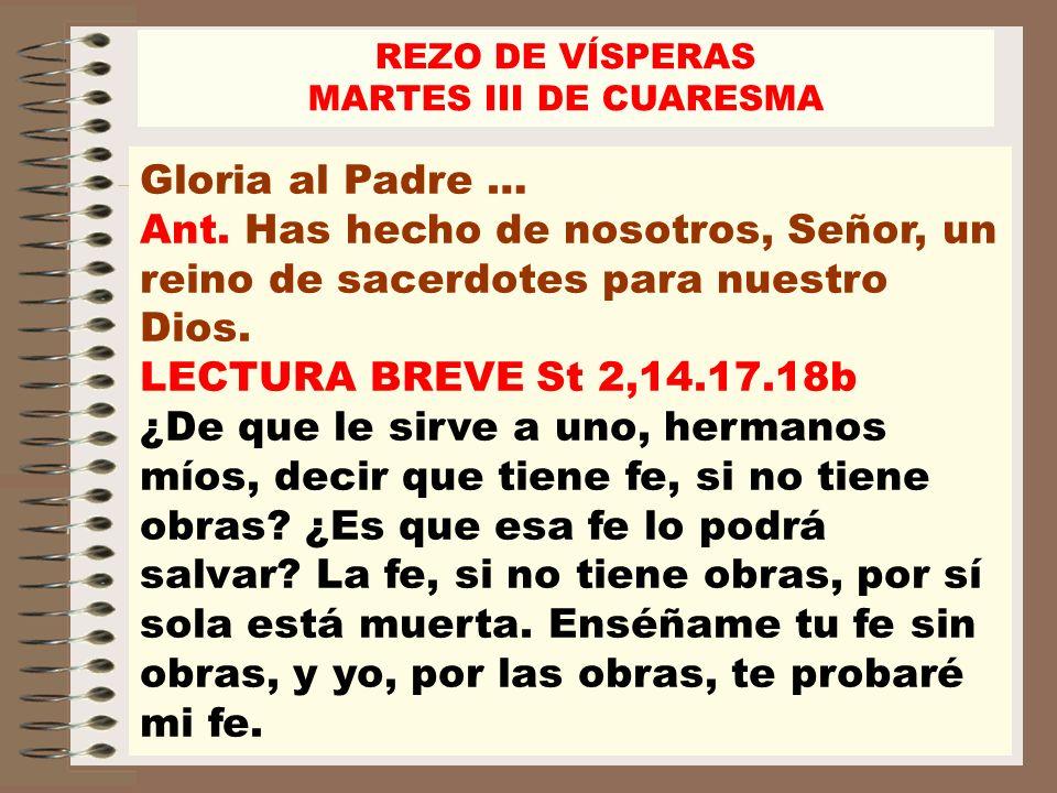 REZO DE VÍSPERASMARTES III DE CUARESMA. Gloria al Padre … Ant. Has hecho de nosotros, Señor, un reino de sacerdotes para nuestro Dios.