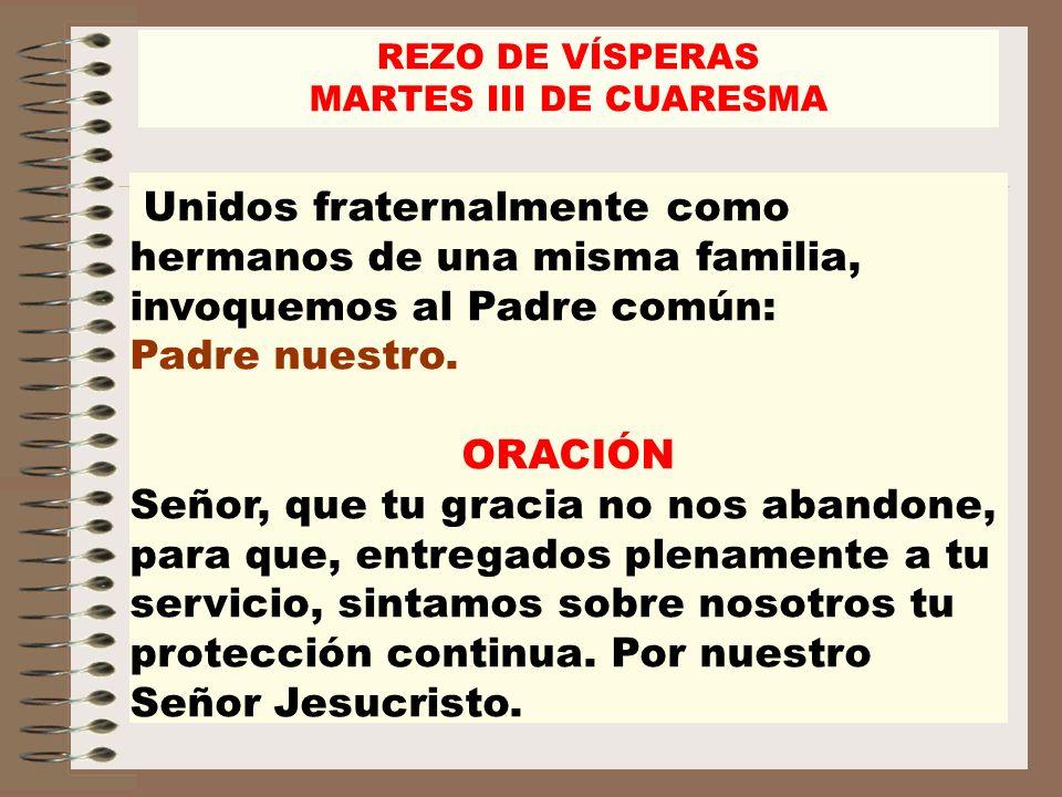 REZO DE VÍSPERASMARTES III DE CUARESMA. Unidos fraternalmente como hermanos de una misma familia, invoquemos al Padre común: