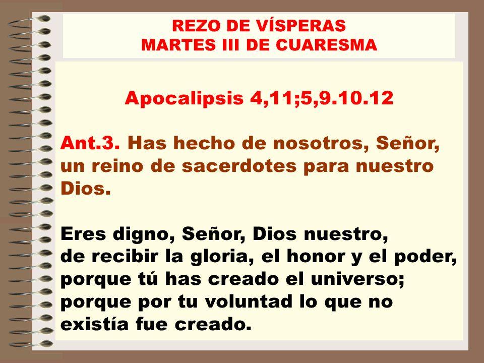 REZO DE VÍSPERASMARTES III DE CUARESMA. Apocalipsis 4,11;5,9.10.12. Ant.3. Has hecho de nosotros, Señor, un reino de sacerdotes para nuestro Dios.
