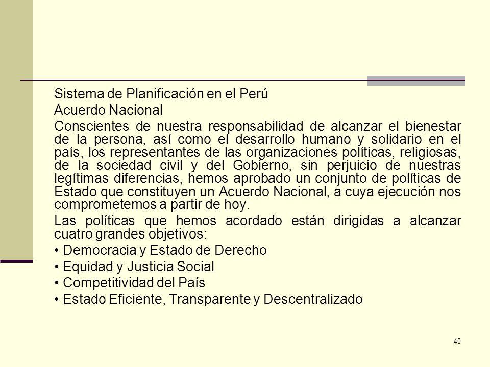 Sistema de Planificación en el Perú Acuerdo Nacional Conscientes de nuestra responsabilidad de alcanzar el bienestar de la persona, así como el desarrollo humano y solidario en el país, los representantes de las organizaciones políticas, religiosas, de la sociedad civil y del Gobierno, sin perjuicio de nuestras legítimas diferencias, hemos aprobado un conjunto de políticas de Estado que constituyen un Acuerdo Nacional, a cuya ejecución nos comprometemos a partir de hoy.