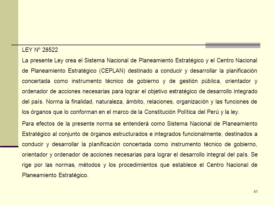 LEY Nº 28522 La presente Ley crea el Sistema Nacional de Planeamiento Estratégico y el Centro Nacional de Planeamiento Estratégico (CEPLAN) destinado a conducir y desarrollar la planificación concertada como instrumento técnico de gobierno y de gestión pública, orientador y ordenador de acciones necesarias para lograr el objetivo estratégico de desarrollo integrado del país.