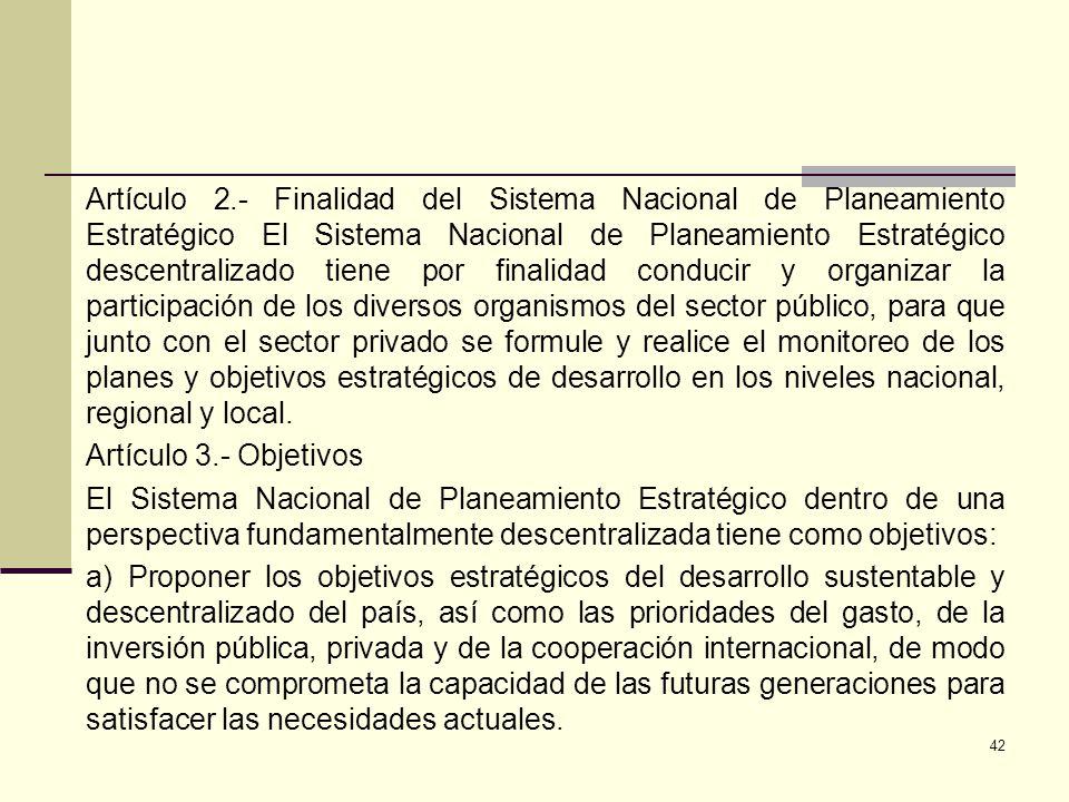 Artículo 2.- Finalidad del Sistema Nacional de Planeamiento Estratégico El Sistema Nacional de Planeamiento Estratégico descentralizado tiene por finalidad conducir y organizar la participación de los diversos organismos del sector público, para que junto con el sector privado se formule y realice el monitoreo de los planes y objetivos estratégicos de desarrollo en los niveles nacional, regional y local.