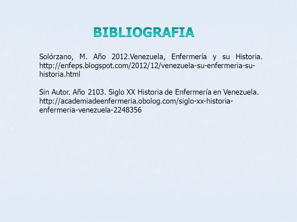 BIBLIOGRAFIA Solórzano, M. Año 2012.Venezuela, Enfermería y su Historia. http://enfeps.blogspot.com/2012/12/venezuela-su-enfermeria-su-historia.html.