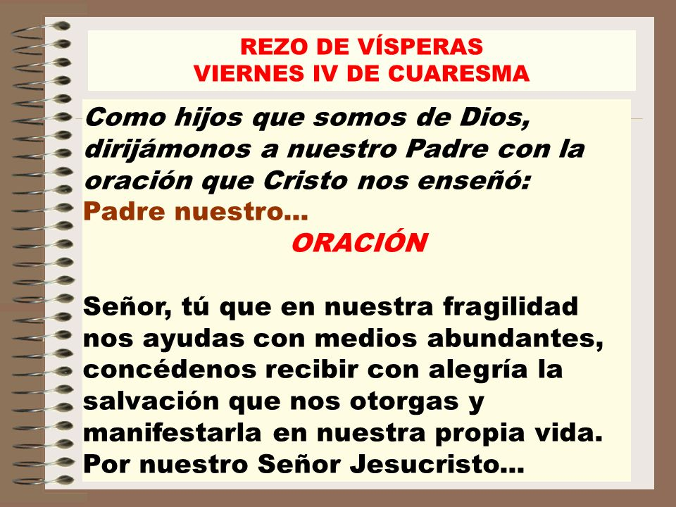 REZO DE VÍSPERASVIERNES IV DE CUARESMA. Como hijos que somos de Dios, dirijámonos a nuestro Padre con la oración que Cristo nos enseñó: