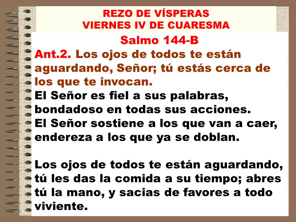REZO DE VÍSPERAS VIERNES IV DE CUARESMA. Salmo 144-B. Ant.2. Los ojos de todos te están aguardando, Señor; tú estás cerca de los que te invocan.