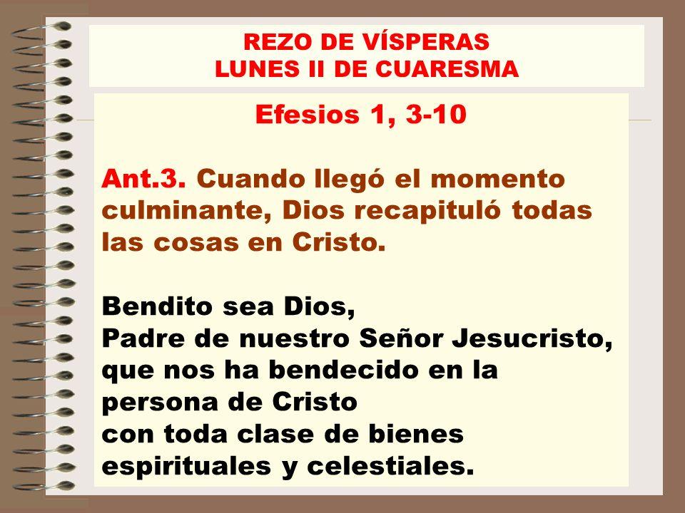 REZO DE VÍSPERASLUNES II DE CUARESMA. Efesios 1, 3-10. Ant.3. Cuando llegó el momento culminante, Dios recapituló todas las cosas en Cristo.