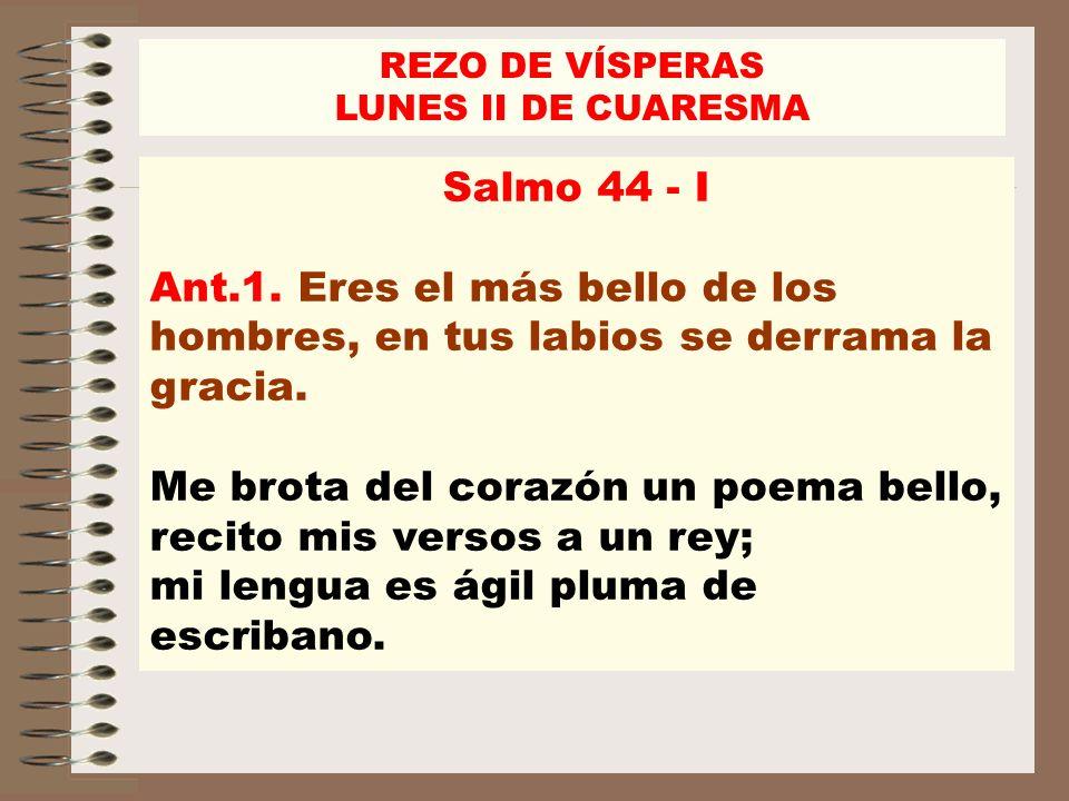 REZO DE VÍSPERASLUNES II DE CUARESMA. Salmo 44 - I. Ant.1. Eres el más bello de los hombres, en tus labios se derrama la gracia.
