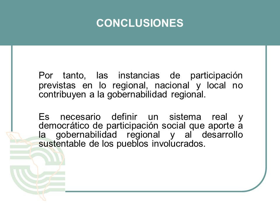 CONCLUSIONES Por tanto, las instancias de participación previstas en lo regional, nacional y local no contribuyen a la gobernabilidad regional.