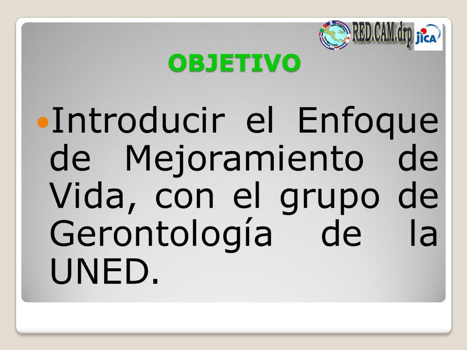 OBJETIVO Introducir el Enfoque de Mejoramiento de Vida, con el grupo de Gerontología de la UNED.