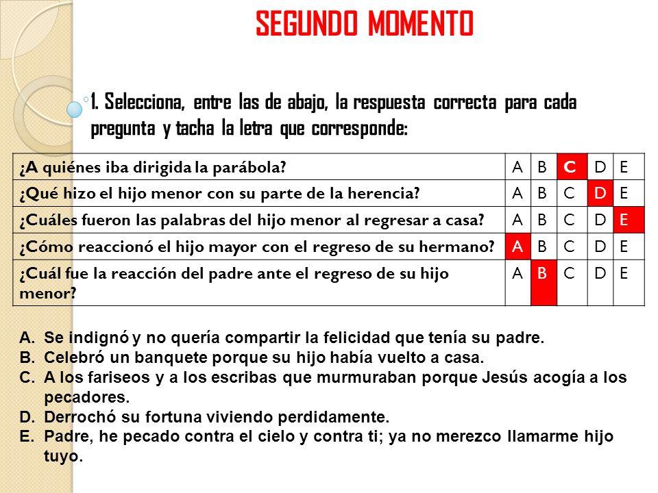 SEGUNDO MOMENTO 1. Selecciona, entre las de abajo, la respuesta correcta para cada pregunta y tacha la letra que corresponde: