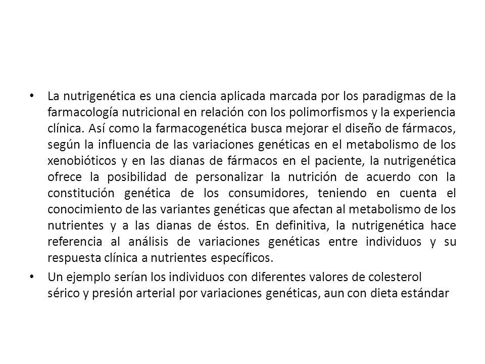 La nutrigenética es una ciencia aplicada marcada por los paradigmas de la farmacología nutricional en relación con los polimorfismos y la experiencia clínica. Así como la farmacogenética busca mejorar el diseño de fármacos, según la influencia de las variaciones genéticas en el metabolismo de los xenobióticos y en las dianas de fármacos en el paciente, la nutrigenética ofrece la posibilidad de personalizar la nutrición de acuerdo con la constitución genética de los consumidores, teniendo en cuenta el conocimiento de las variantes genéticas que afectan al metabolismo de los nutrientes y a las dianas de éstos. En definitiva, la nutrigenética hace referencia al análisis de variaciones genéticas entre individuos y su respuesta clínica a nutrientes específicos.