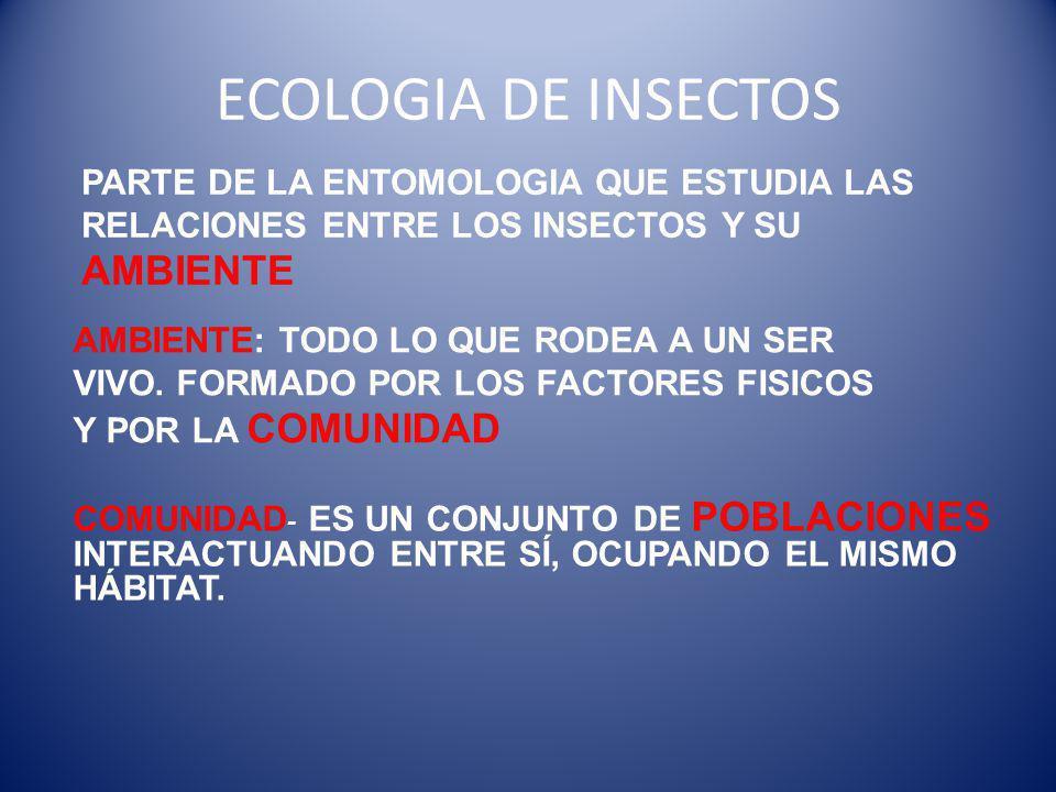 ECOLOGIA DE INSECTOS PARTE DE LA ENTOMOLOGIA QUE ESTUDIA LAS RELACIONES ENTRE LOS INSECTOS Y SU AMBIENTE.