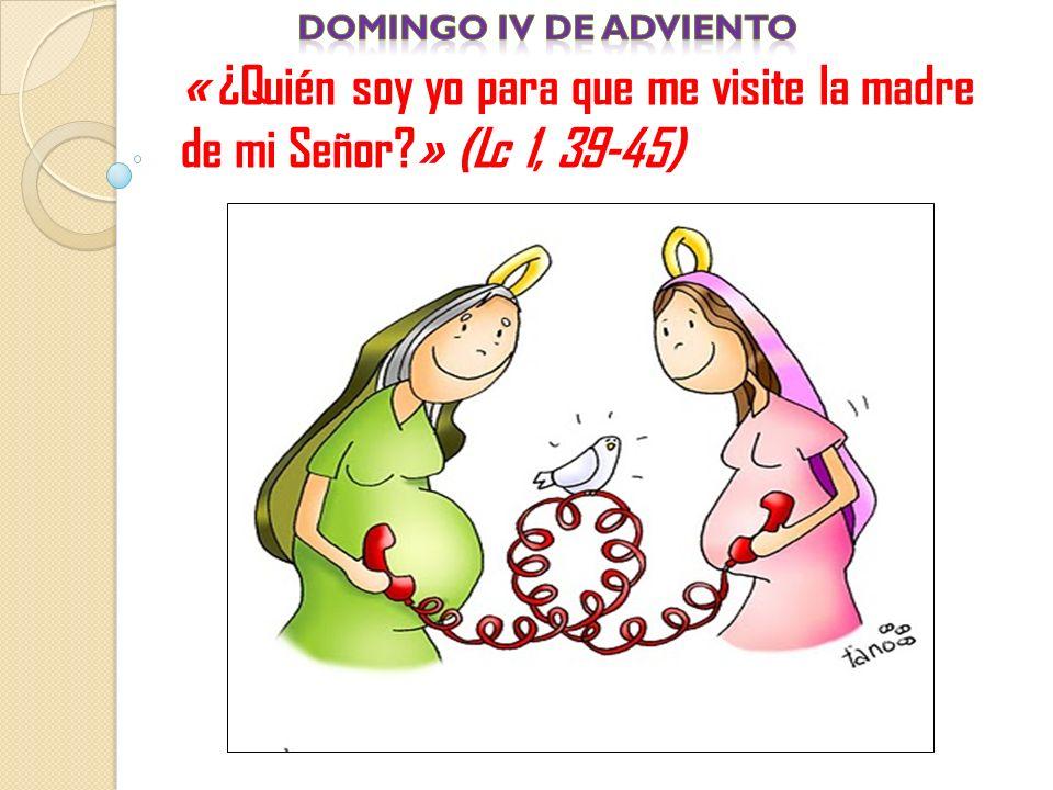 Domingo iv de adviento « ¿Quién soy yo para que me visite la madre de mi Señor » (Lc 1, 39-45)