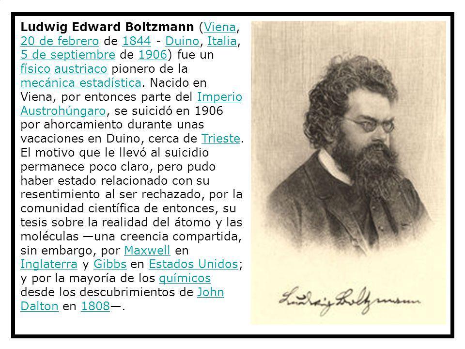 Ludwig Edward Boltzmann (Viena, 20 de febrero de 1844 - Duino, Italia, 5 de septiembre de 1906) fue un físico austriaco pionero de la mecánica estadística.