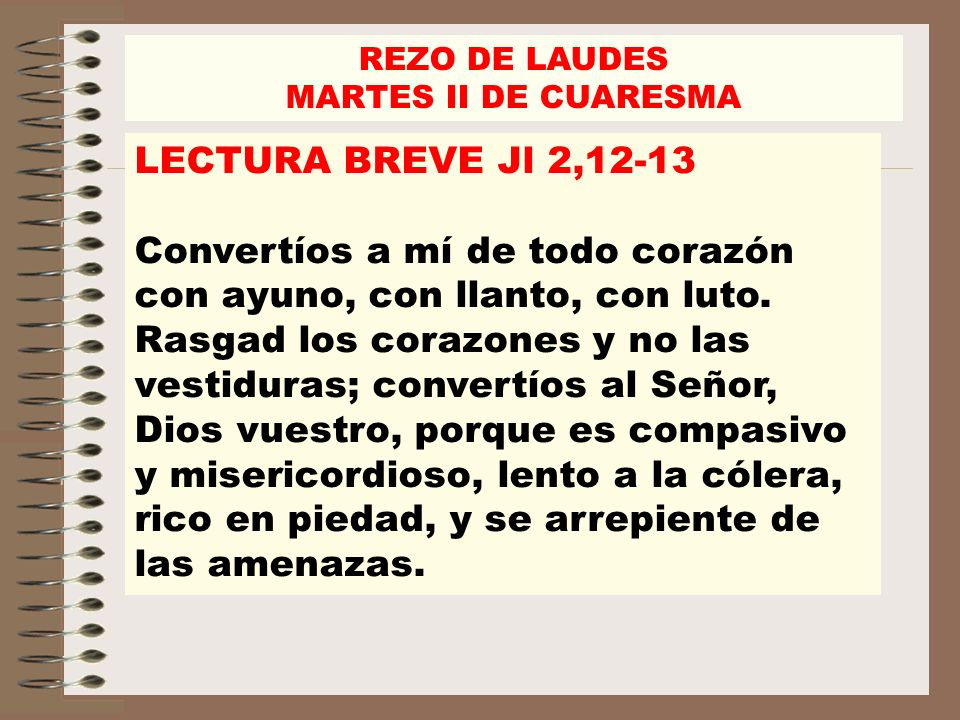 REZO DE LAUDES MARTES II DE CUARESMA. LECTURA BREVE Jl 2,12-13.