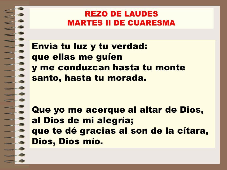 REZO DE LAUDES MARTES II DE CUARESMA. Envía tu luz y tu verdad: que ellas me guíen y me conduzcan hasta tu monte santo, hasta tu morada.