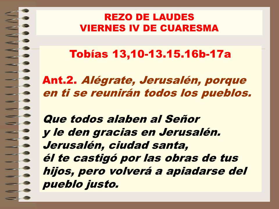REZO DE LAUDES VIERNES IV DE CUARESMA. Tobías 13,10-13.15.16b-17a. Ant.2. Alégrate, Jerusalén, porque en ti se reunirán todos los pueblos.