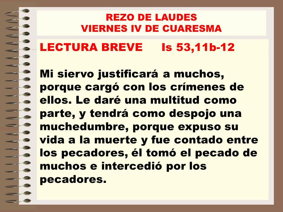 REZO DE LAUDES VIERNES IV DE CUARESMA. LECTURA BREVE Is 53,11b-12.