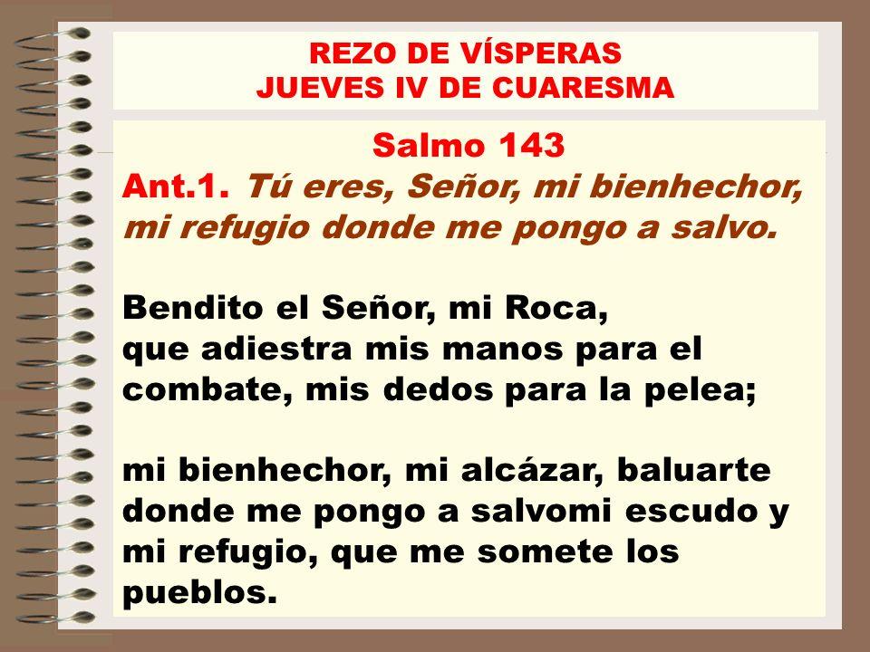 REZO DE VÍSPERAS JUEVES IV DE CUARESMA. Salmo 143. Ant.1. Tú eres, Señor, mi bienhechor, mi refugio donde me pongo a salvo.
