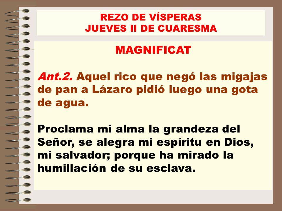 REZO DE VÍSPERASJUEVES II DE CUARESMA. MAGNIFICAT. Ant.2. Aquel rico que negó las migajas de pan a Lázaro pidió luego una gota de agua.