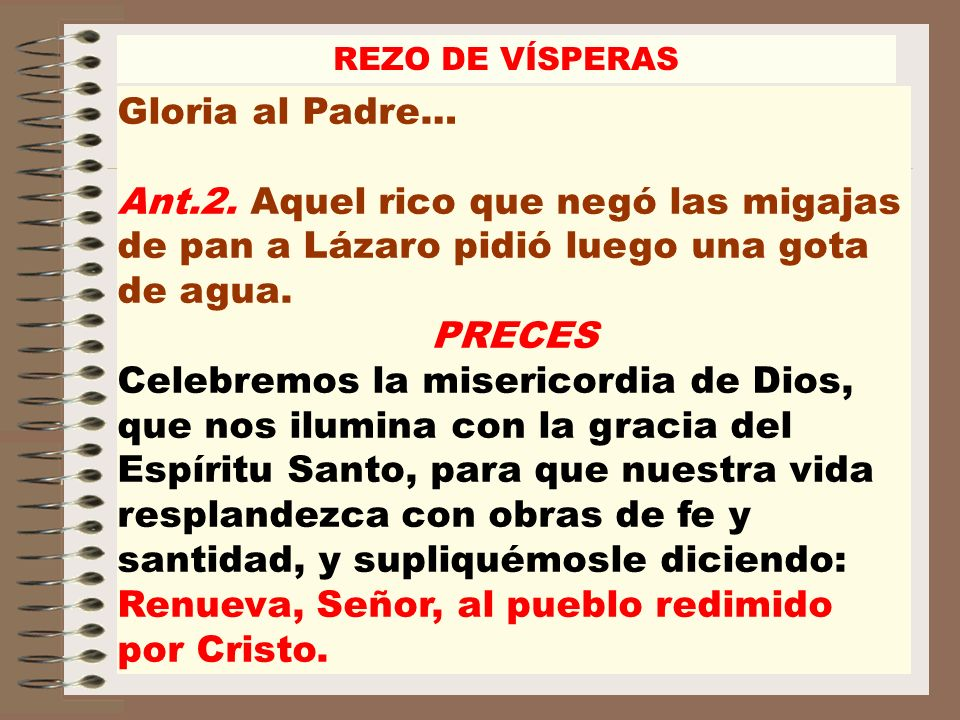 REZO DE VÍSPERAS Gloria al Padre… Ant.2. Aquel rico que negó las migajas de pan a Lázaro pidió luego una gota de agua.