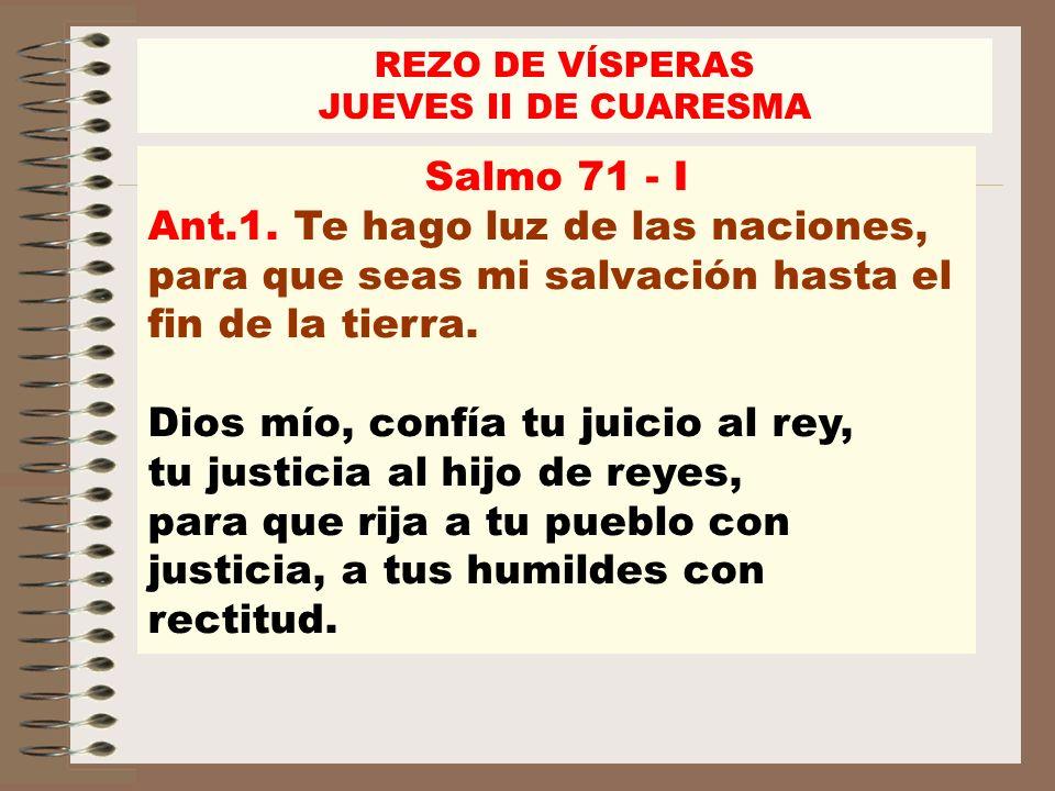 REZO DE VÍSPERASJUEVES II DE CUARESMA. Salmo 71 - I. Ant.1. Te hago luz de las naciones, para que seas mi salvación hasta el fin de la tierra.
