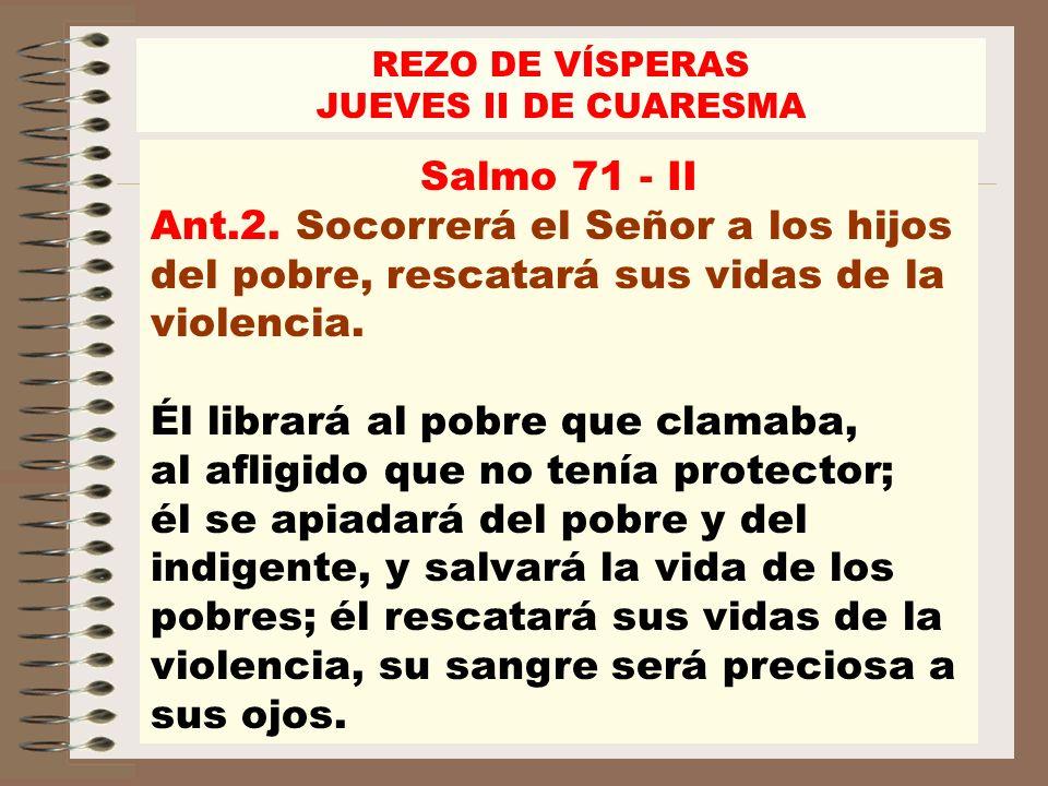 REZO DE VÍSPERAS JUEVES II DE CUARESMA. Salmo 71 - II. Ant.2. Socorrerá el Señor a los hijos del pobre, rescatará sus vidas de la violencia.
