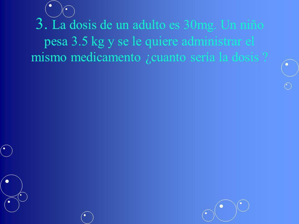 3. La dosis de un adulto es 30mg. Un niño pesa 3
