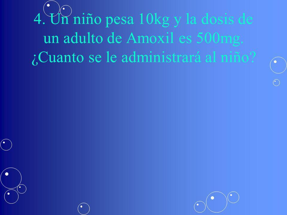 4. Un niño pesa 10kg y la dosis de un adulto de Amoxil es 500mg