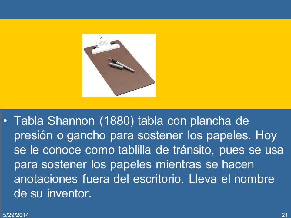 Tabla Shannon (1880) tabla con plancha de presión o gancho para sostener los papeles. Hoy se le conoce como tablilla de tránsito, pues se usa para sostener los papeles mientras se hacen anotaciones fuera del escritorio. Lleva el nombre de su inventor.