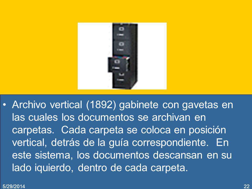 Archivo vertical (1892) gabinete con gavetas en las cuales los documentos se archivan en carpetas. Cada carpeta se coloca en posición vertical, detrás de la guía correspondiente. En este sistema, los documentos descansan en su lado iquierdo, dentro de cada carpeta.