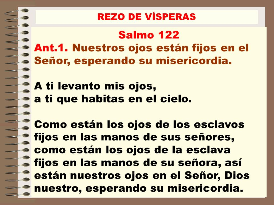 REZO DE VÍSPERASSalmo 122. Ant.1. Nuestros ojos están fijos en el Señor, esperando su misericordia.