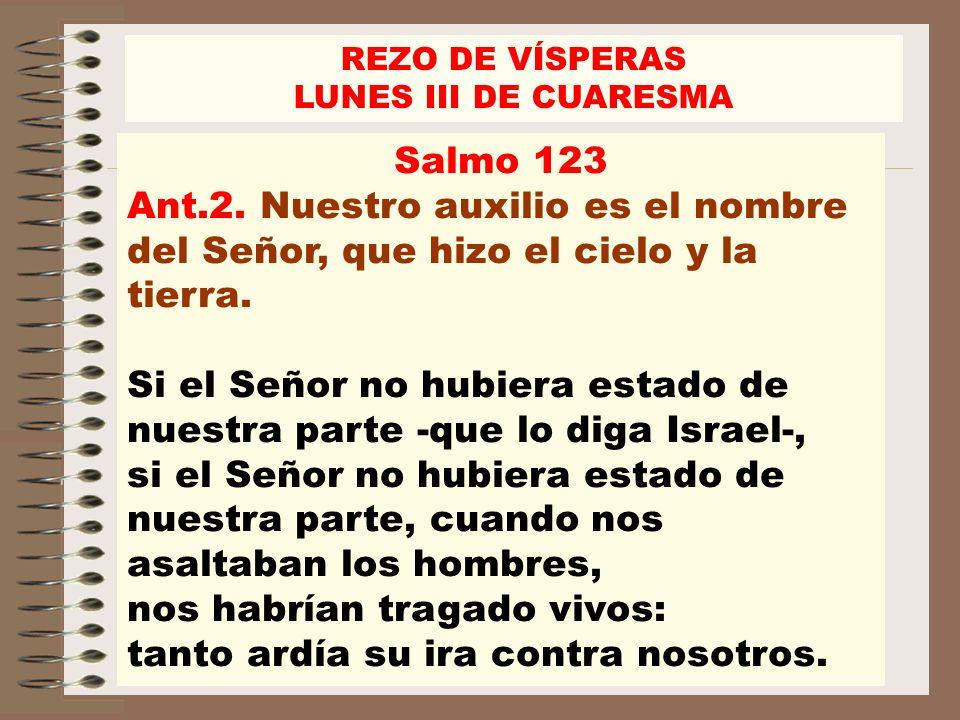 REZO DE VÍSPERAS LUNES III DE CUARESMA. Salmo 123. Ant.2. Nuestro auxilio es el nombre del Señor, que hizo el cielo y la tierra.