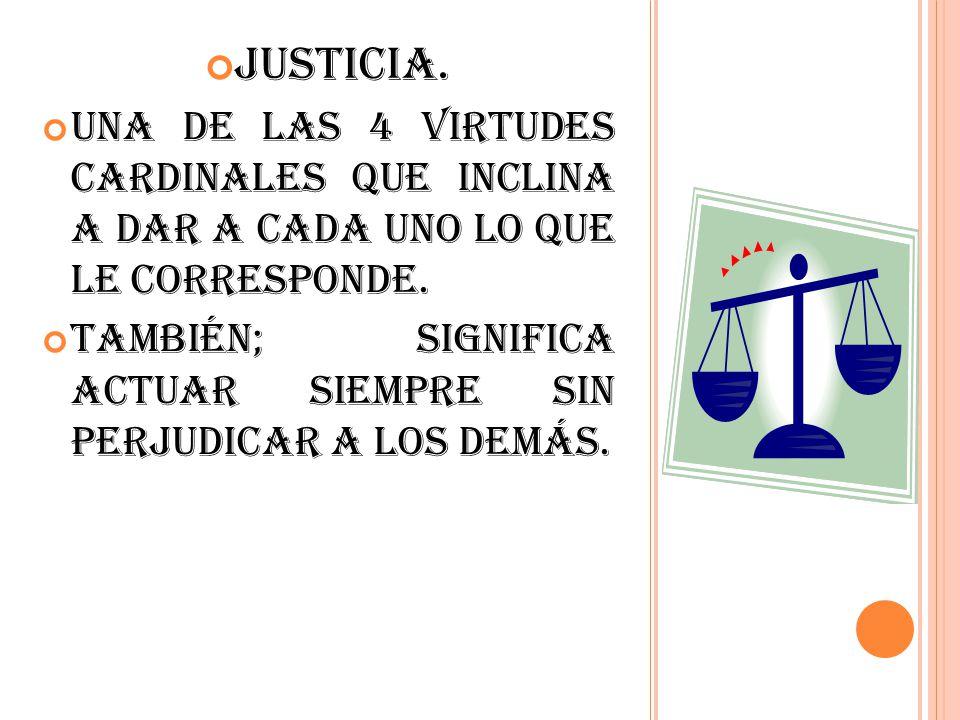 Justicia. Una de las 4 virtudes cardinales que inclina a dar a cada uno lo que le corresponde.