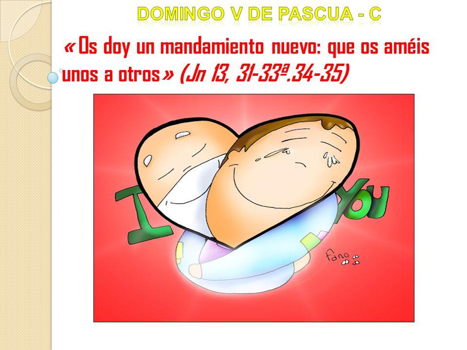 Domingo V DE pascua - c « Os doy un mandamiento nuevo: que os améis unos a otros» (Jn 13, 31-33ª.34-35)