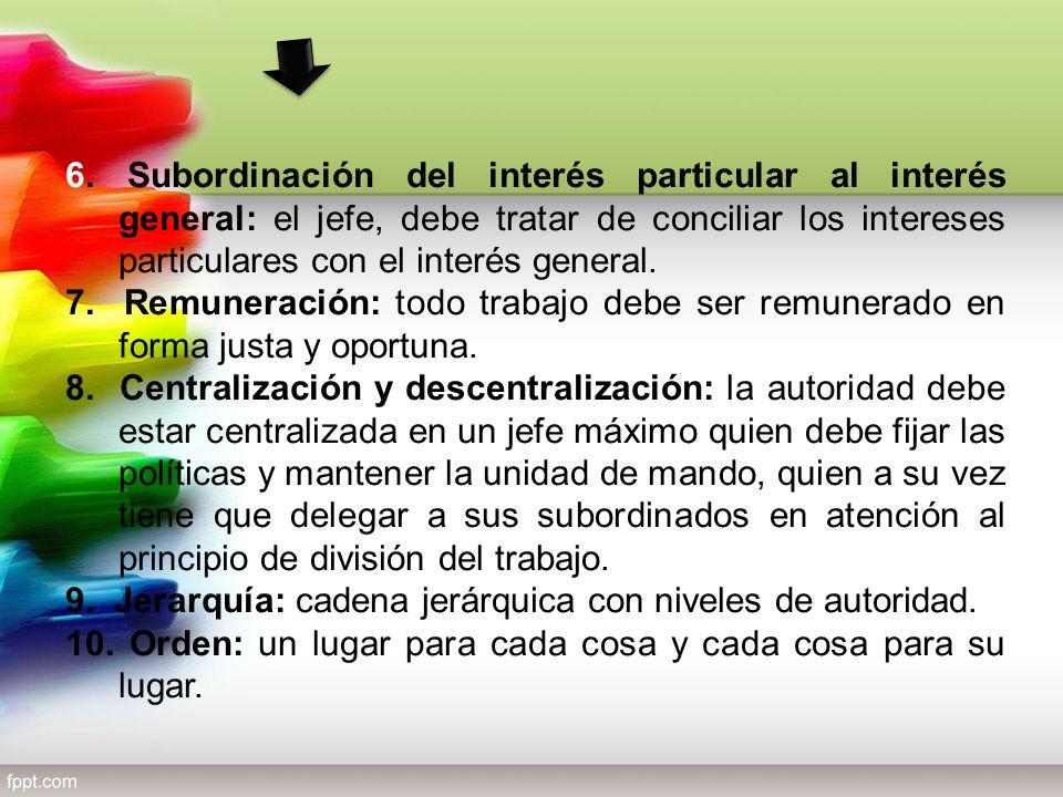 6. Subordinación del interés particular al interés general: el jefe, debe tratar de conciliar los intereses particulares con el interés general.