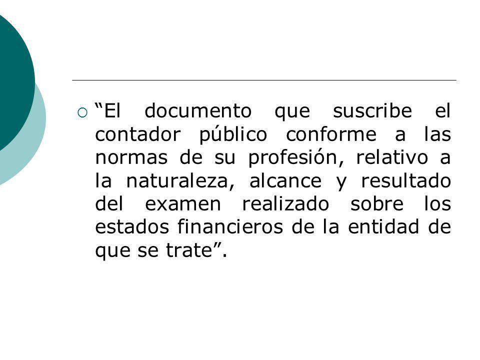El documento que suscribe el contador público conforme a las normas de su profesión, relativo a la naturaleza, alcance y resultado del examen realizado sobre los estados financieros de la entidad de que se trate .