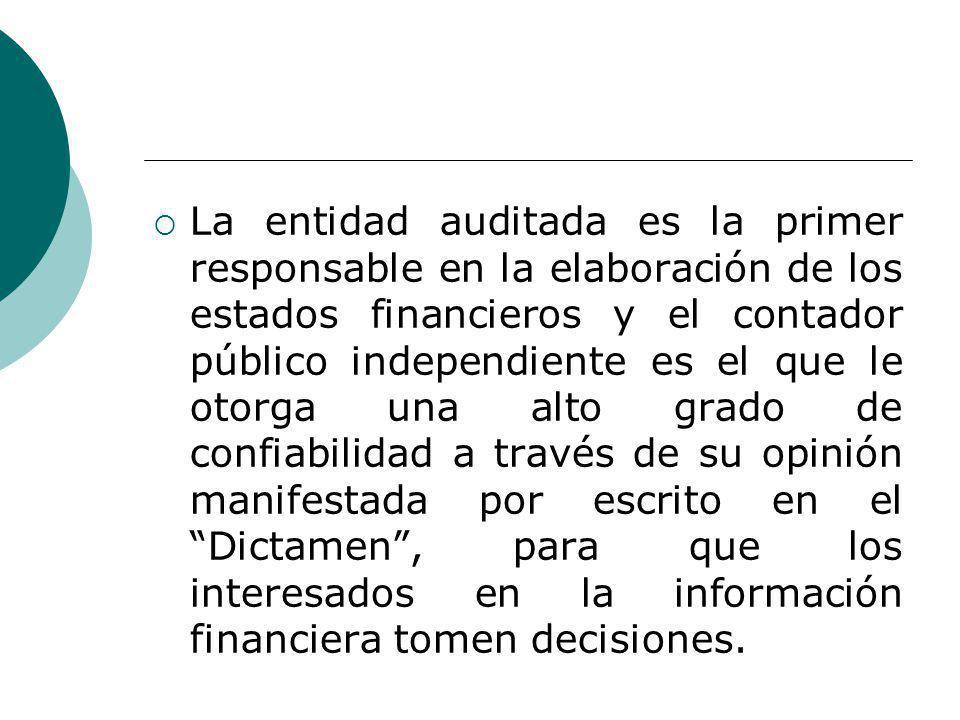 La entidad auditada es la primer responsable en la elaboración de los estados financieros y el contador público independiente es el que le otorga una alto grado de confiabilidad a través de su opinión manifestada por escrito en el Dictamen , para que los interesados en la información financiera tomen decisiones.