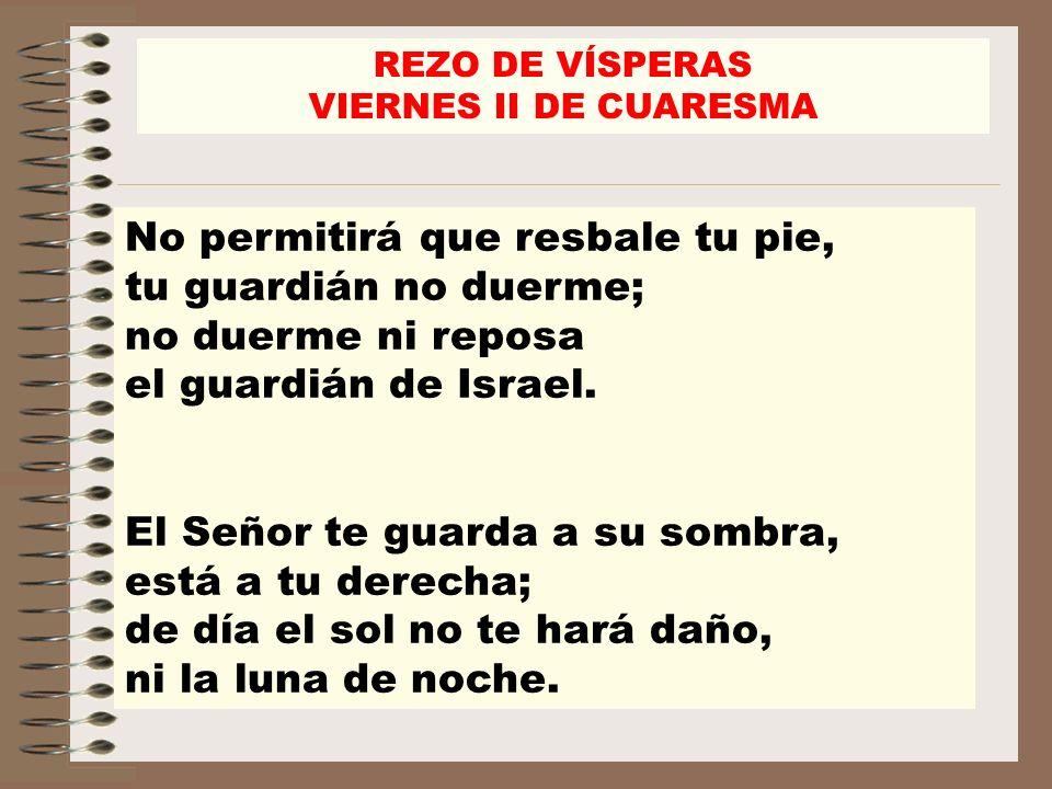 REZO DE VÍSPERAS VIERNES II DE CUARESMA. No permitirá que resbale tu pie, tu guardián no duerme; no duerme ni reposa el guardián de Israel.