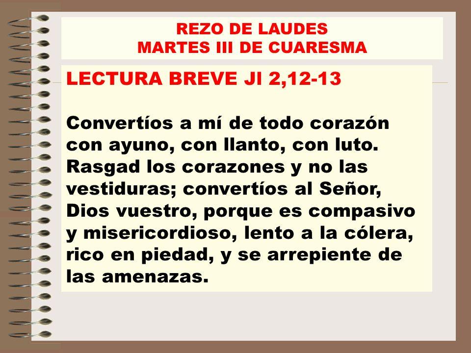 REZO DE LAUDES MARTES III DE CUARESMA. LECTURA BREVE Jl 2,12-13.