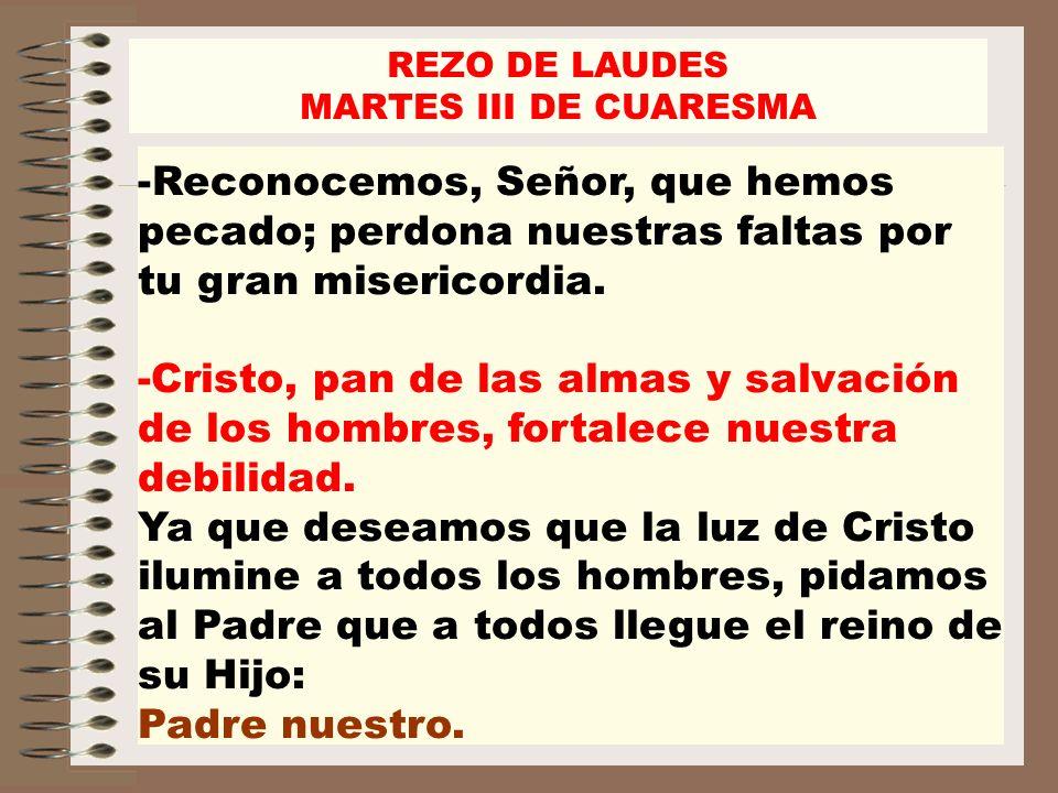 REZO DE LAUDES MARTES III DE CUARESMA. Reconocemos, Señor, que hemos pecado; perdona nuestras faltas por tu gran misericordia.