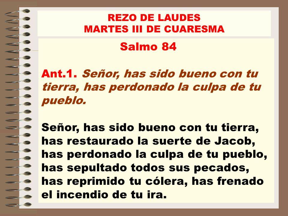 REZO DE LAUDES MARTES III DE CUARESMA. Salmo 84 Ant.1. Señor, has sido bueno con tu tierra, has perdonado la culpa de tu pueblo.