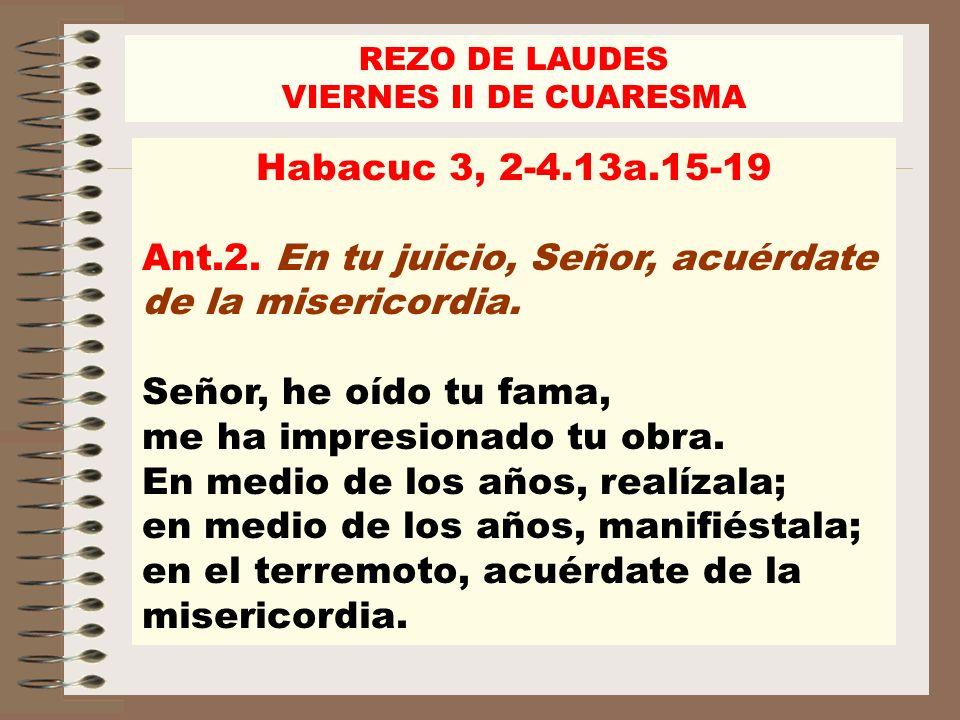Ant.2. En tu juicio, Señor, acuérdate de la misericordia.