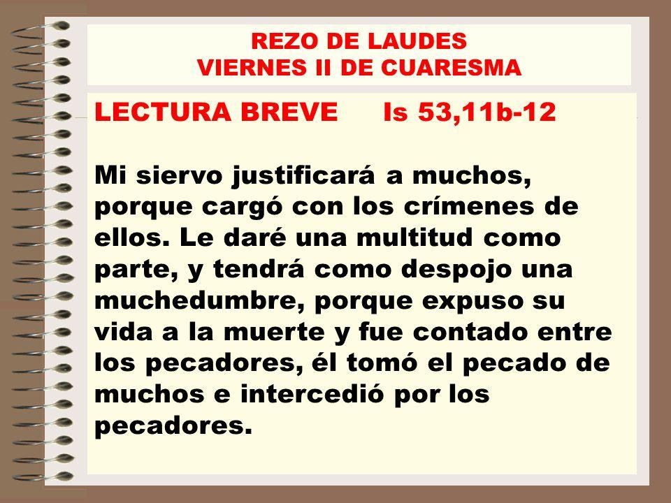 REZO DE LAUDES VIERNES II DE CUARESMA. LECTURA BREVE Is 53,11b-12.