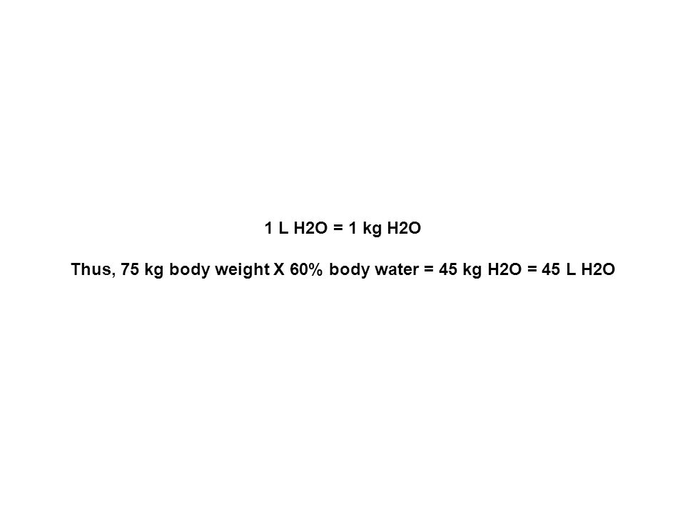 Thus, 75 kg body weight X 60% body water = 45 kg H2O = 45 L H2O