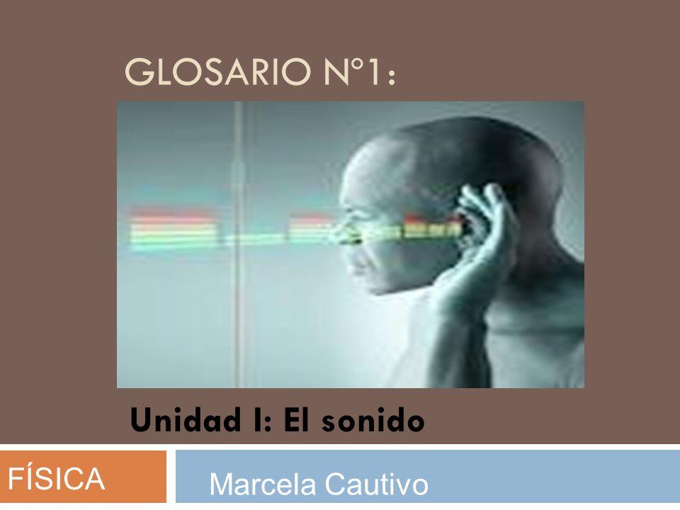 Glosario nº1: Unidad I: El sonido FÍSICA Marcela Cautivo