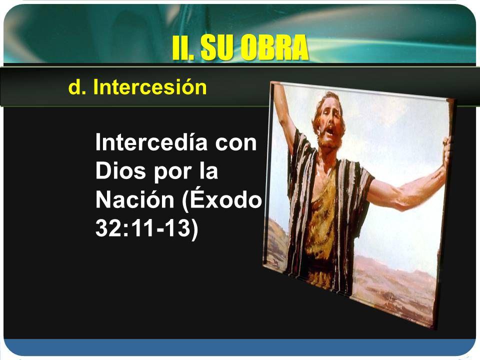 II. SU OBRA Intercedía con Dios por la Nación (Éxodo 32:11-13)