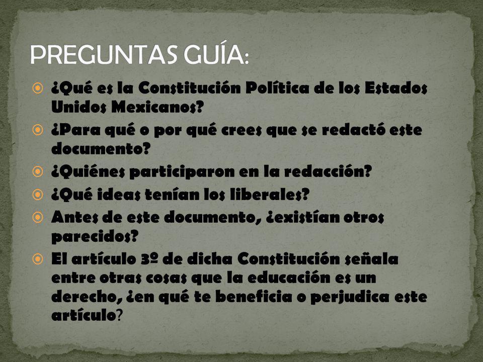 PREGUNTAS GUÍA: ¿Qué es la Constitución Política de los Estados Unidos Mexicanos ¿Para qué o por qué crees que se redactó este documento