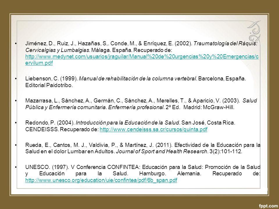 Jiménez, D., Ruiz, J., Hazañas, S,. Conde, M., & Enríquez, E. (2002). Traumatología del Ráquis: Cervicalgias y Lumbalgias. Málaga. España. Recuperado de: http://www.medynet.com/usuarios/jraguilar/Manual%20de%20urgencias%20y%20Emergencias/cervilum.pdf