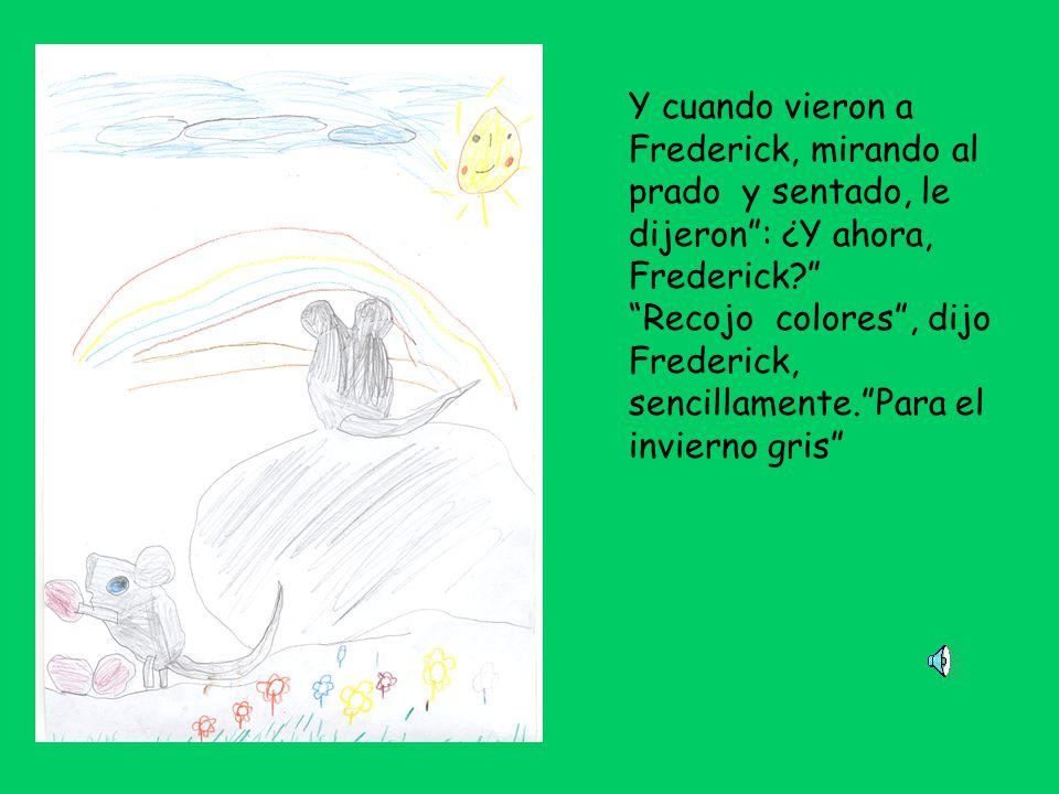 Y cuando vieron a Frederick, mirando al prado y sentado, le dijeron : ¿Y ahora, Frederick